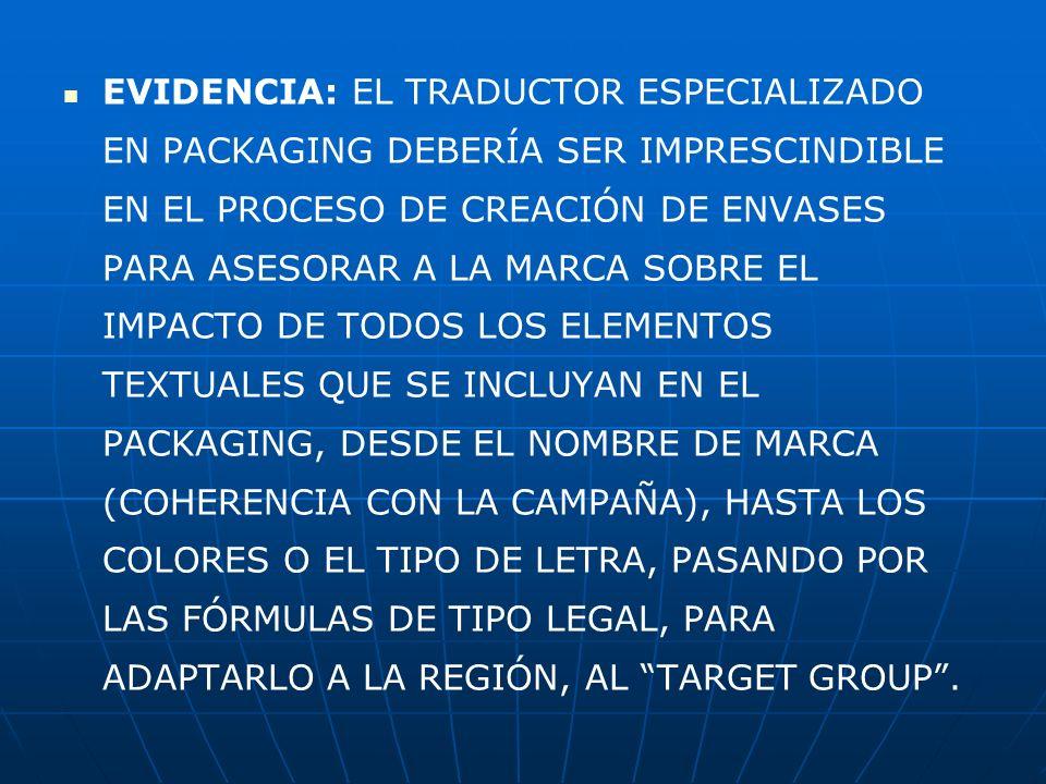 EVIDENCIA: EL TRADUCTOR ESPECIALIZADO EN PACKAGING DEBERÍA SER IMPRESCINDIBLE EN EL PROCESO DE CREACIÓN DE ENVASES PARA ASESORAR A LA MARCA SOBRE EL IMPACTO DE TODOS LOS ELEMENTOS TEXTUALES QUE SE INCLUYAN EN EL PACKAGING, DESDE EL NOMBRE DE MARCA (COHERENCIA CON LA CAMPAÑA), HASTA LOS COLORES O EL TIPO DE LETRA, PASANDO POR LAS FÓRMULAS DE TIPO LEGAL, PARA ADAPTARLO A LA REGIÓN, AL TARGET GROUP .