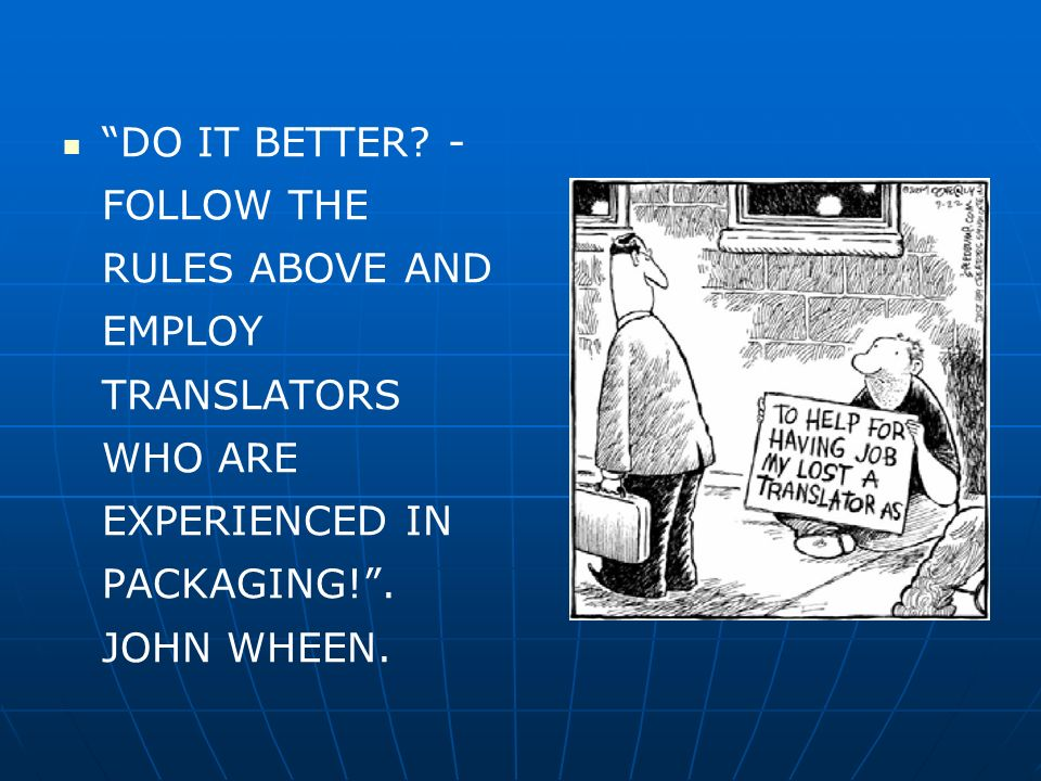 DO IT BETTER. - FOLLOW THE RULES ABOVE AND EMPLOY TRANSLATORS WHO ARE EXPERIENCED IN PACKAGING! .