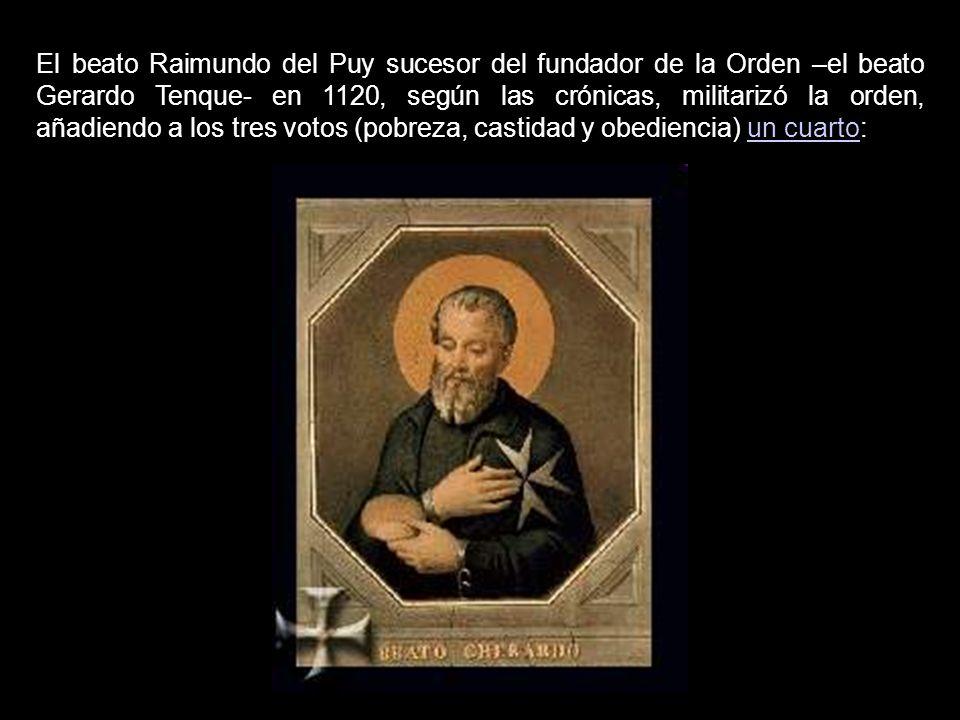 El beato Raimundo del Puy sucesor del fundador de la Orden –el beato Gerardo Tenque- en 1120, según las crónicas, militarizó la orden, añadiendo a los tres votos (pobreza, castidad y obediencia) un cuarto:
