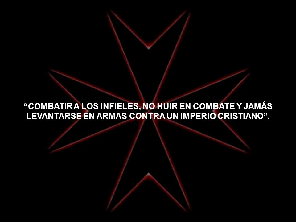 COMBATIR A LOS INFIELES, NO HUIR EN COMBATE Y JAMÁS LEVANTARSE EN ARMAS CONTRA UN IMPERIO CRISTIANO .