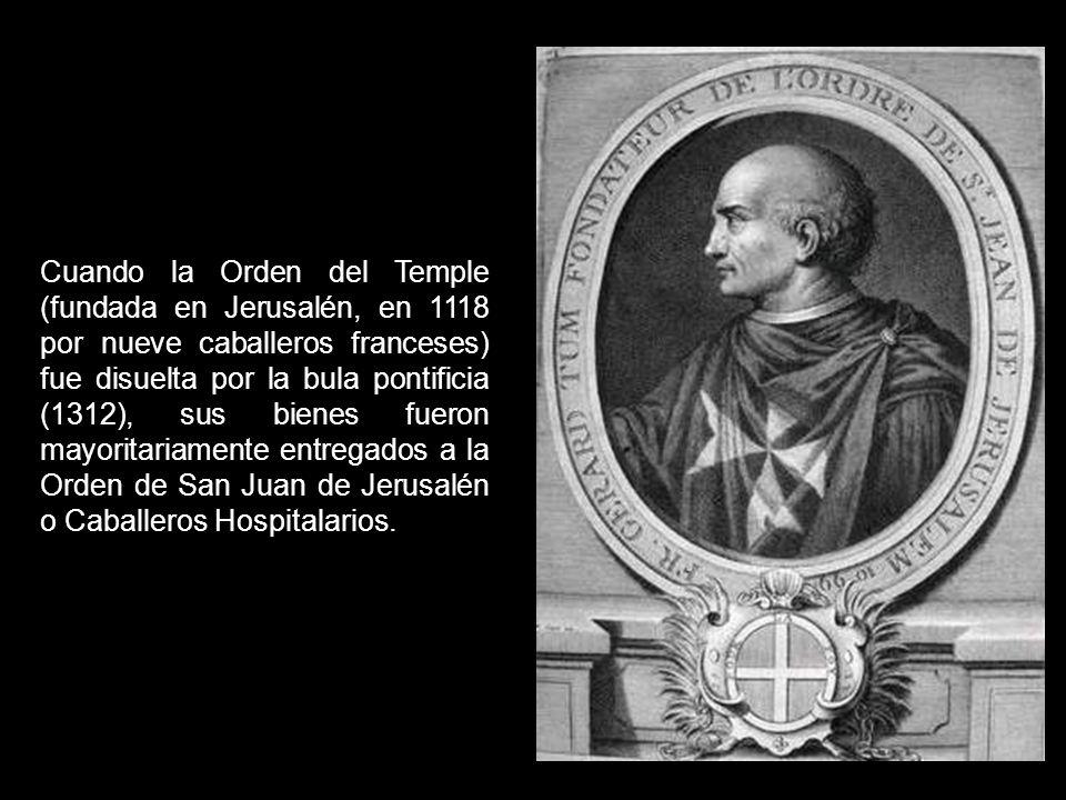 Cuando la Orden del Temple (fundada en Jerusalén, en 1118 por nueve caballeros franceses) fue disuelta por la bula pontificia (1312), sus bienes fueron mayoritariamente entregados a la Orden de San Juan de Jerusalén o Caballeros Hospitalarios.