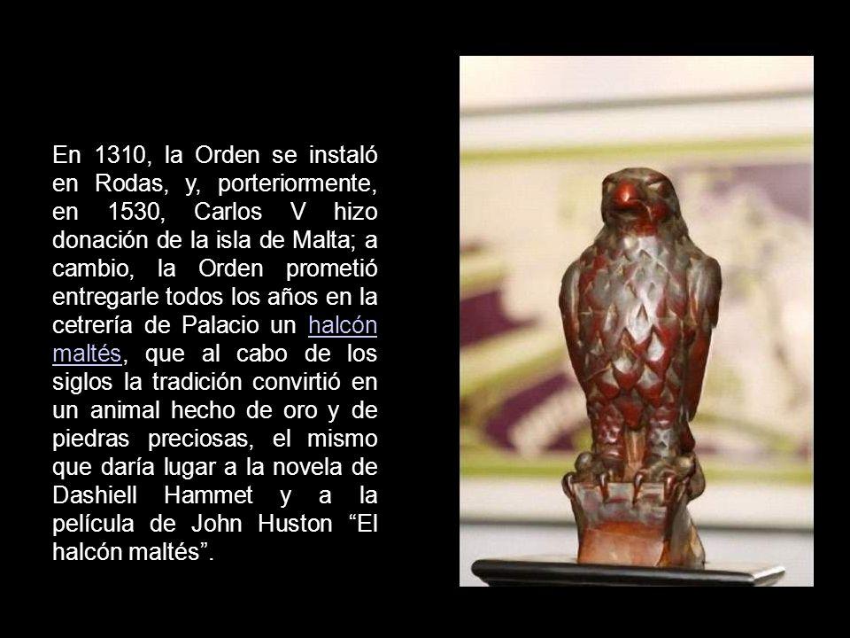 En 1310, la Orden se instaló en Rodas, y, porteriormente, en 1530, Carlos V hizo donación de la isla de Malta; a cambio, la Orden prometió entregarle todos los años en la cetrería de Palacio un halcón maltés, que al cabo de los siglos la tradición convirtió en un animal hecho de oro y de piedras preciosas, el mismo que daría lugar a la novela de Dashiell Hammet y a la película de John Huston El halcón maltés .