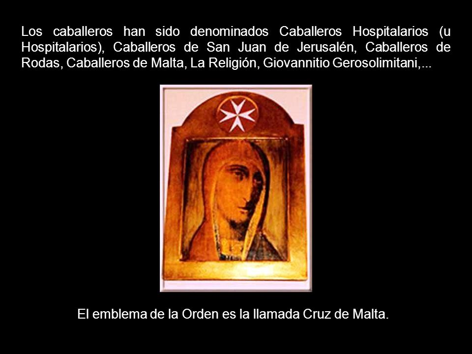 Los caballeros han sido denominados Caballeros Hospitalarios (u Hospitalarios), Caballeros de San Juan de Jerusalén, Caballeros de Rodas, Caballeros de Malta, La Religión, Giovannitio Gerosolimitani,...