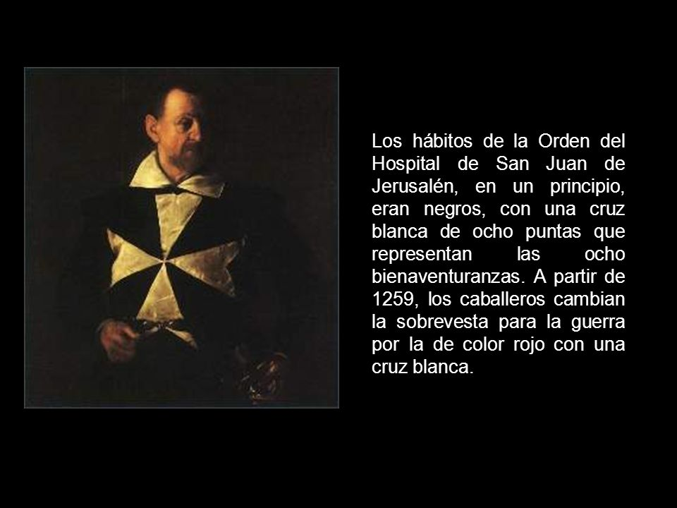 Los hábitos de la Orden del Hospital de San Juan de Jerusalén, en un principio, eran negros, con una cruz blanca de ocho puntas que representan las ocho bienaventuranzas.