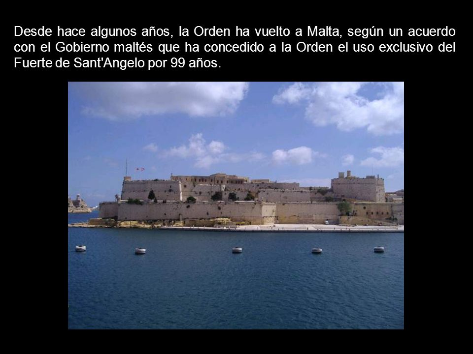 Desde hace algunos años, la Orden ha vuelto a Malta, según un acuerdo con el Gobierno maltés que ha concedido a la Orden el uso exclusivo del Fuerte de Sant Angelo por 99 años.