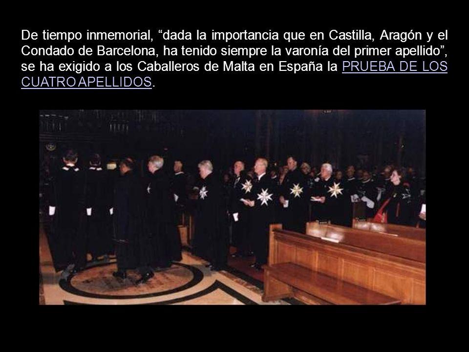 De tiempo inmemorial, dada la importancia que en Castilla, Aragón y el Condado de Barcelona, ha tenido siempre la varonía del primer apellido , se ha exigido a los Caballeros de Malta en España la PRUEBA DE LOS CUATRO APELLIDOS.