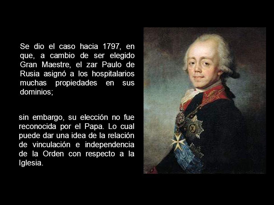 Se dio el caso hacia 1797, en que, a cambio de ser elegido Gran Maestre, el zar Paulo de Rusia asignó a los hospitalarios muchas propiedades en sus dominios;