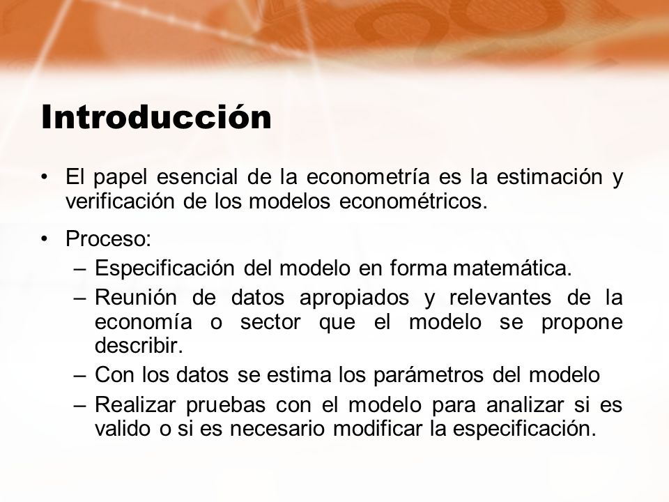 Introducción El papel esencial de la econometría es la estimación y verificación de los modelos econométricos.