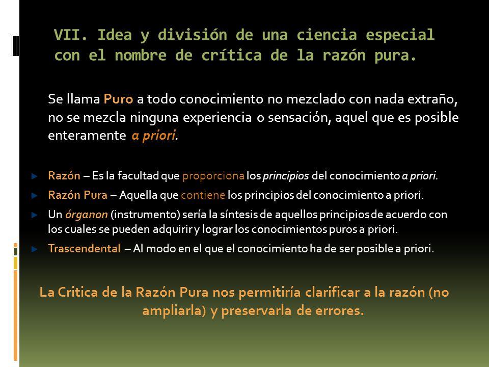 VII. Idea y división de una ciencia especial con el nombre de crítica de la razón pura.