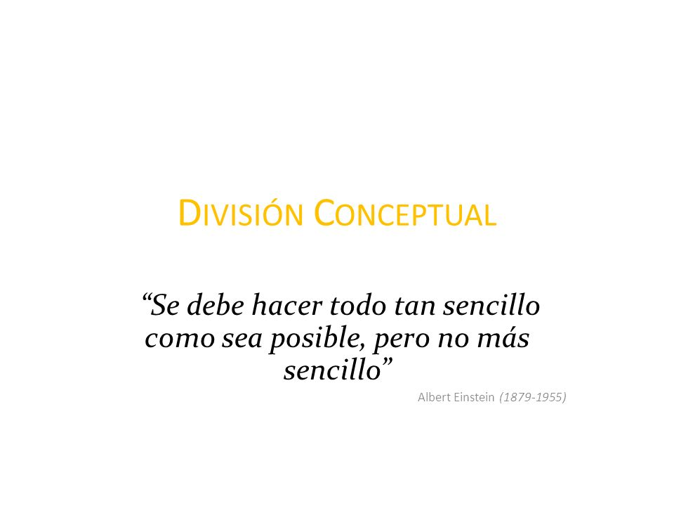 División Conceptual Se debe hacer todo tan sencillo como sea posible, pero no más sencillo Albert Einstein (1879-1955)