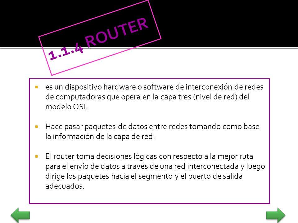 1.1.4 ROUTER es un dispositivo hardware o software de interconexión de redes de computadoras que opera en la capa tres (nivel de red) del modelo OSI.