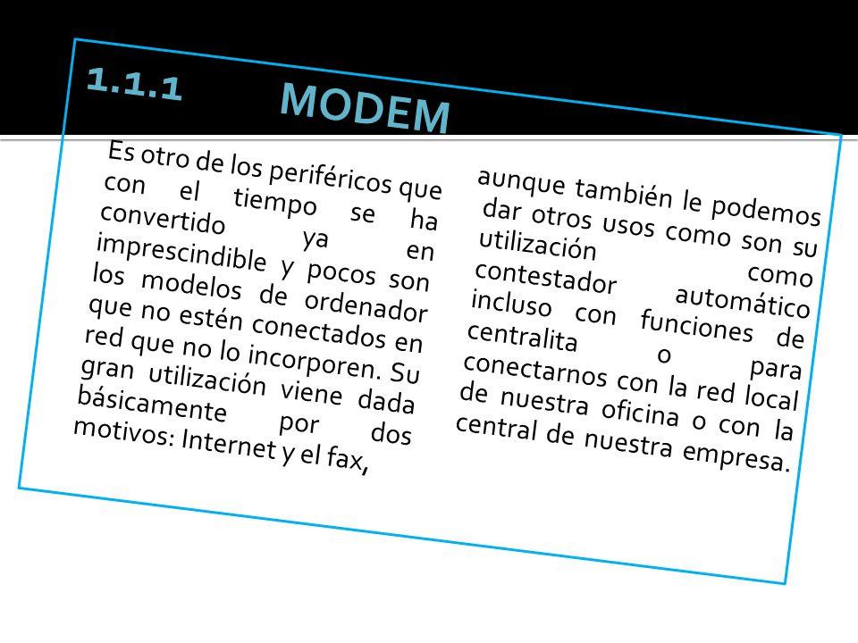 1.1.1 MODEM Es otro de los periféricos que con el tiempo se ha convertido ya en imprescindible y pocos son los modelos de ordenador que no estén conectados en red que no lo incorporen. Su gran utilización viene dada básicamente por dos motivos: Internet y el fax,