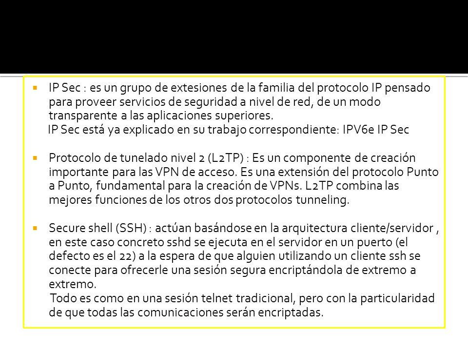 IP Sec : es un grupo de extesiones de la familia del protocolo IP pensado para proveer servicios de seguridad a nivel de red, de un modo transparente a las aplicaciones superiores.