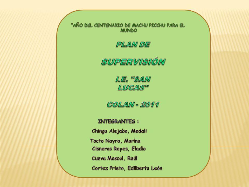 SUPERVISIÓN PLAN DE I.E. SAN LUCAS COLAN - 2011 INTEGRANTES :