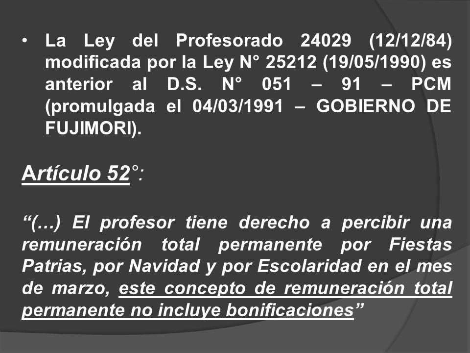 La Ley del Profesorado 24029 (12/12/84) modificada por la Ley N° 25212 (19/05/1990) es anterior al D.S. N° 051 – 91 – PCM (promulgada el 04/03/1991 – GOBIERNO DE FUJIMORI).