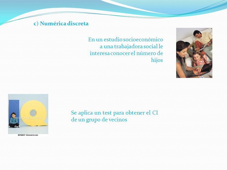 c) Numérica discreta En un estudio socioeconómico a una trabajadora social le interesa conocer el número de hijos.