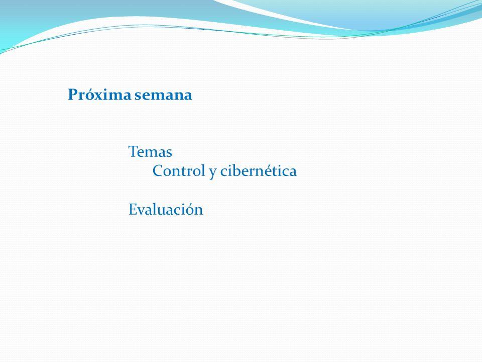 Próxima semana Temas Control y cibernética Evaluación