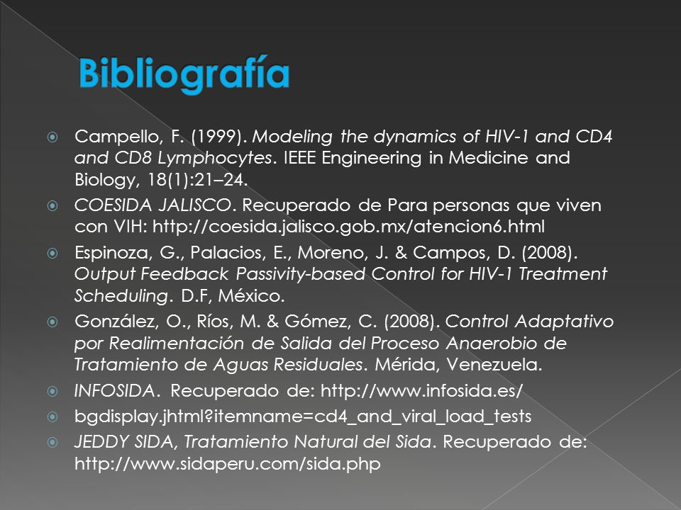 Bibliografía Campello, F. (1999). Modeling the dynamics of HIV-1 and CD4 and CD8 Lymphocytes. IEEE Engineering in Medicine and Biology, 18(1):21–24.