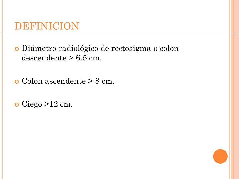 DEFINICION Diámetro radiológico de rectosigma o colon descendente > 6.5 cm. Colon ascendente > 8 cm.