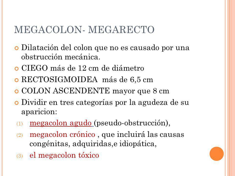 MEGACOLON- MEGARECTO Dilatación del colon que no es causado por una obstrucción mecánica. CIEGO más de 12 cm de diámetro.