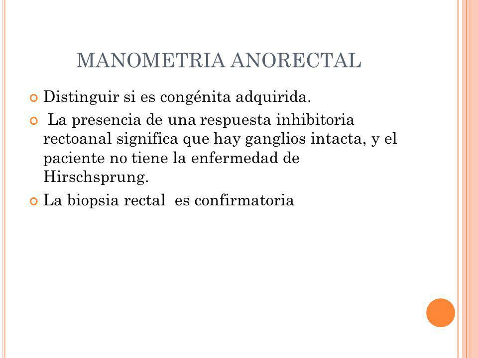 MANOMETRIA ANORECTAL Distinguir si es congénita adquirida.