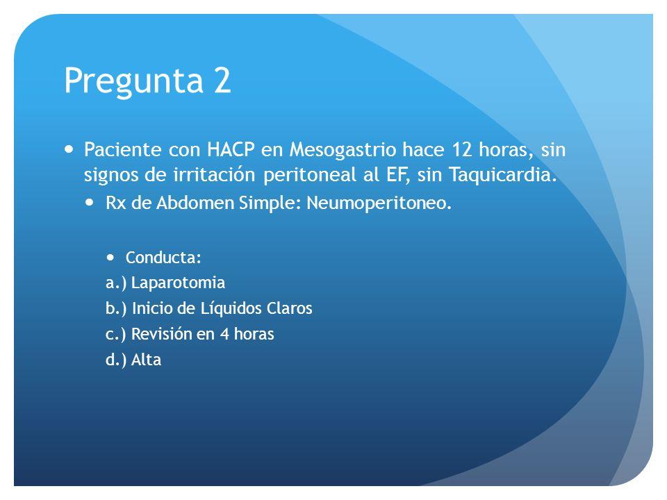 Pregunta 2 Paciente con HACP en Mesogastrio hace 12 horas, sin signos de irritación peritoneal al EF, sin Taquicardia.