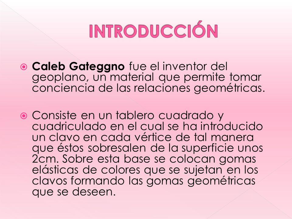 INTRODUCCIÓN Caleb Gateggno fue el inventor del geoplano, un material que permite tomar conciencia de las relaciones geométricas.