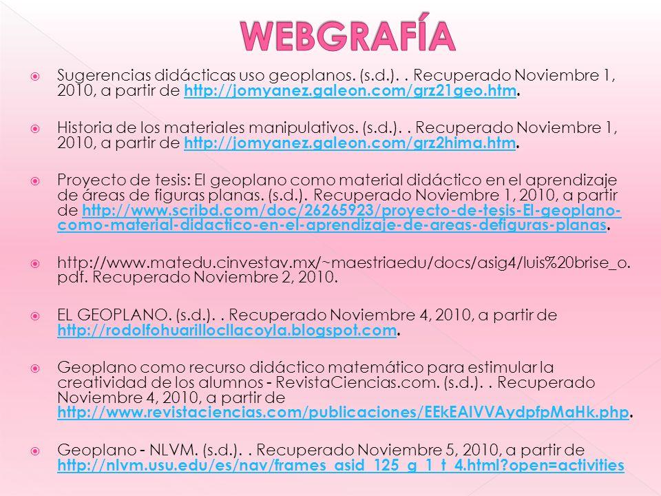 WEBGRAFÍA Sugerencias didácticas uso geoplanos. (s.d.). . Recuperado Noviembre 1, 2010, a partir de http://jomyanez.galeon.com/grz21geo.htm.