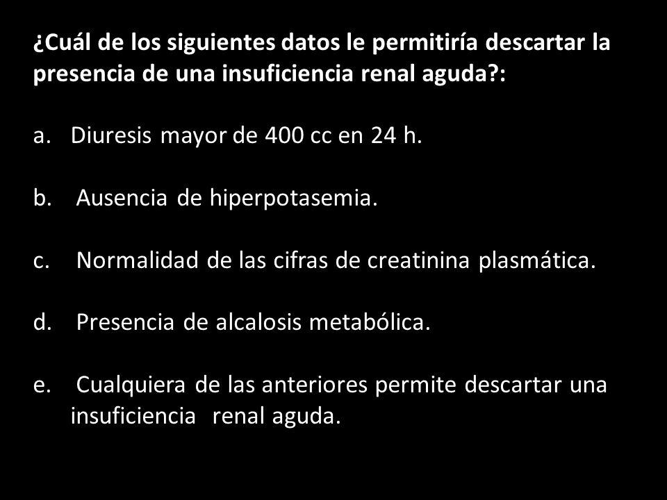 ¿Cuál de los siguientes datos le permitiría descartar la presencia de una insuficiencia renal aguda :