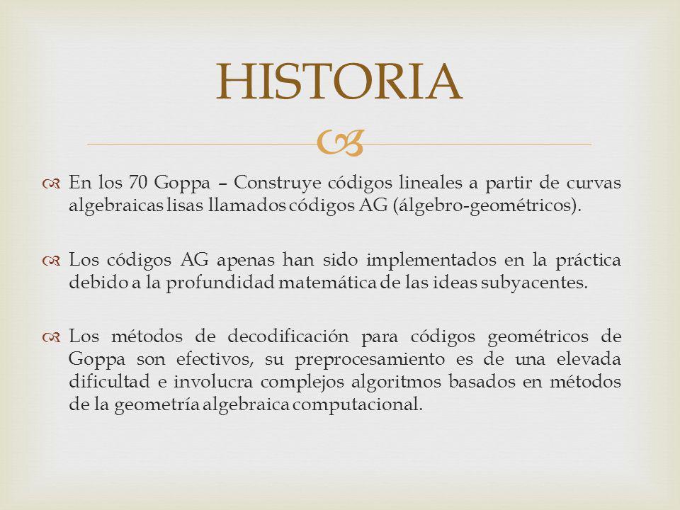 HISTORIA En los 70 Goppa – Construye códigos lineales a partir de curvas algebraicas lisas llamados códigos AG (álgebro-geométricos).