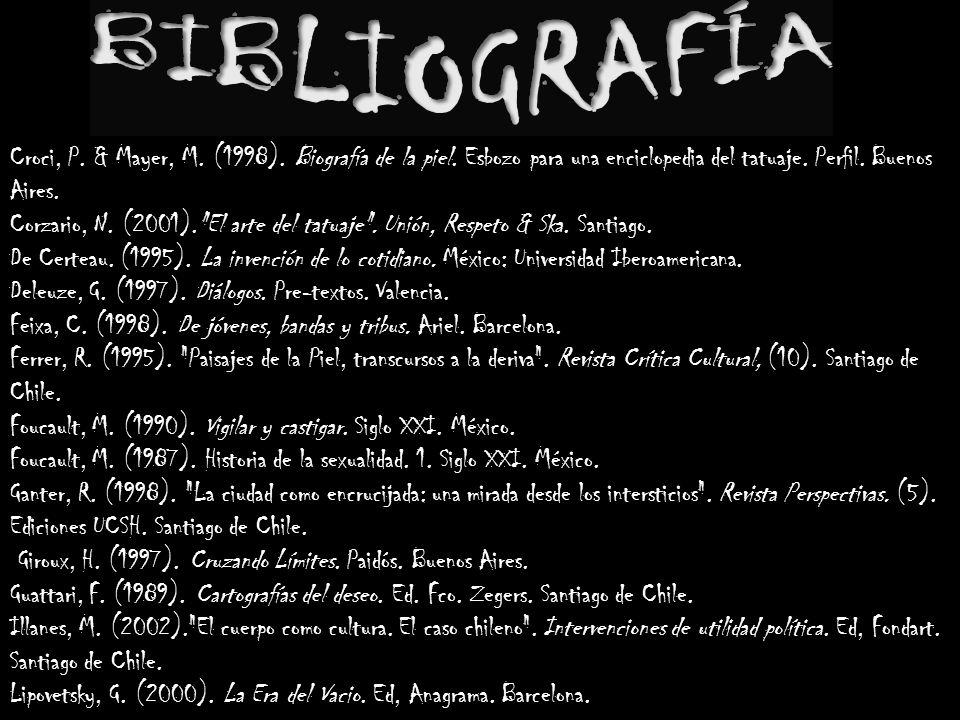 BIBLIOGRAFÍA Croci, P. & Mayer, M. (1998). Biografía de la piel. Esbozo para una enciclopedia del tatuaje. Perfil. Buenos Aires.