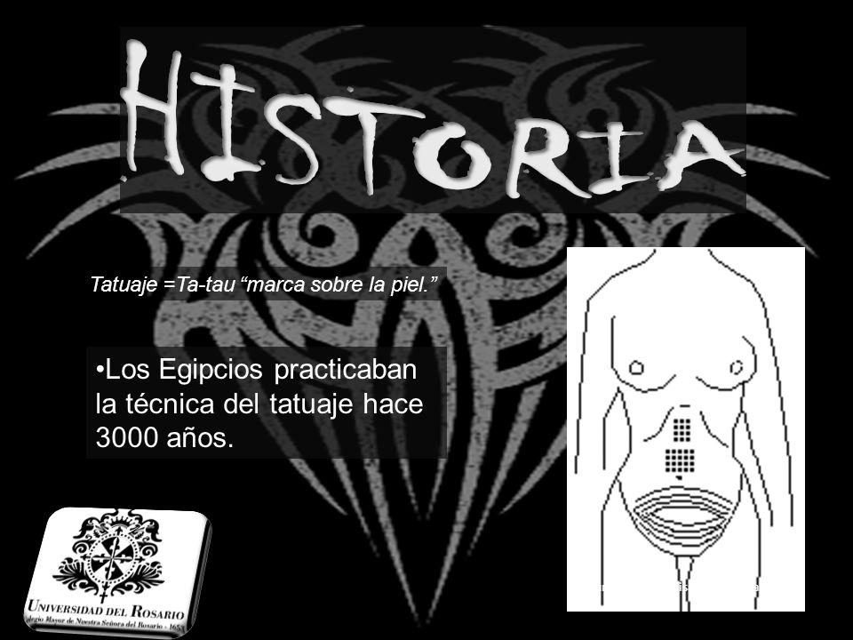 HISTORIA Tatuaje =Ta-tau marca sobre la piel. Los Egipcios practicaban la técnica del tatuaje hace 3000 años.