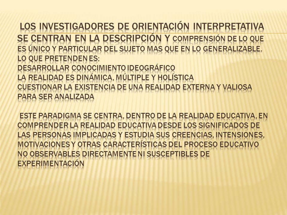 Los investigadores de orientación interpretativa se centran en la descripción y comprensión de lo que es único y particular del sujeto mas que en lo generalizable.