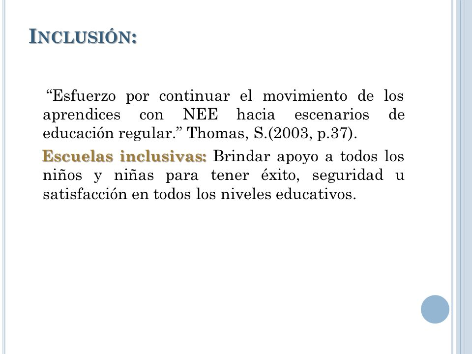 Inclusión: Esfuerzo por continuar el movimiento de los aprendices con NEE hacia escenarios de educación regular. Thomas, S.(2003, p.37).