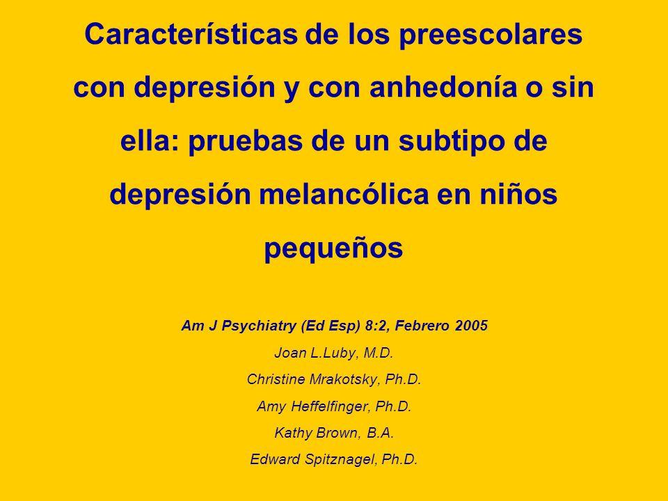 Características de los preescolares con depresión y con anhedonía o sin ella: pruebas de un subtipo de depresión melancólica en niños pequeños Am J Psychiatry (Ed Esp) 8:2, Febrero 2005 Joan L.Luby, M.D.