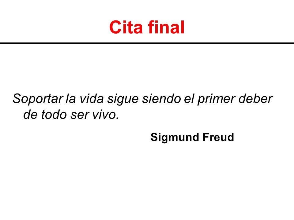 Cita final Soportar la vida sigue siendo el primer deber de todo ser vivo. Sigmund Freud.