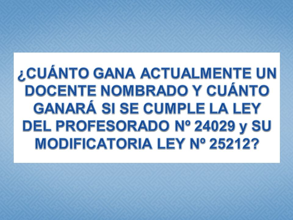 ¿CUÁNTO GANA ACTUALMENTE UN DOCENTE NOMBRADO Y CUÁNTO GANARÁ SI SE CUMPLE LA LEY DEL PROFESORADO Nº 24029 y SU MODIFICATORIA LEY Nº 25212