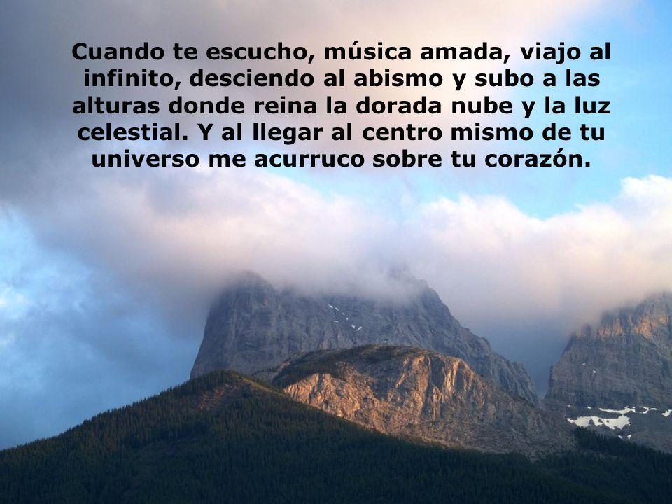 Cuando te escucho, música amada, viajo al infinito, desciendo al abismo y subo a las alturas donde reina la dorada nube y la luz celestial.