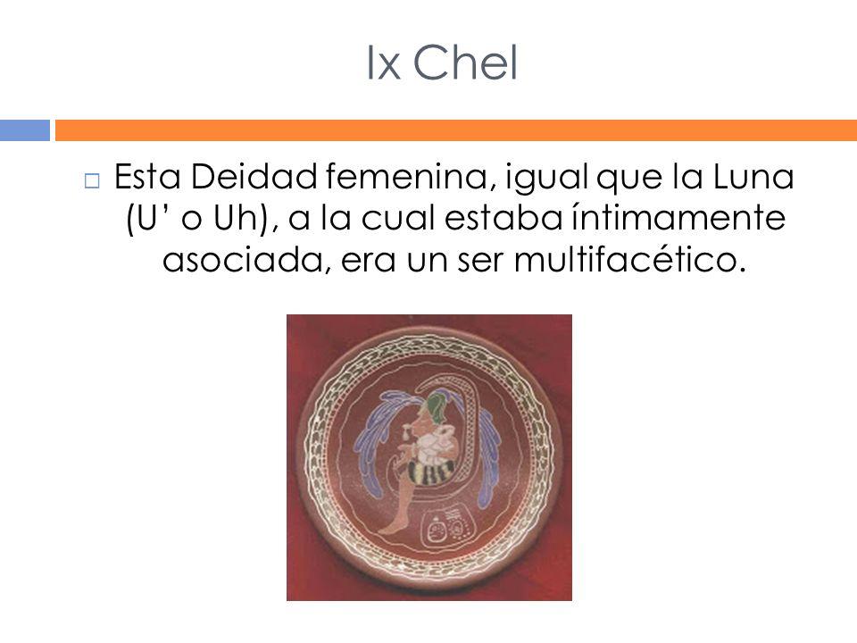 Ix Chel Esta Deidad femenina, igual que la Luna (U' o Uh), a la cual estaba íntimamente asociada, era un ser multifacético.