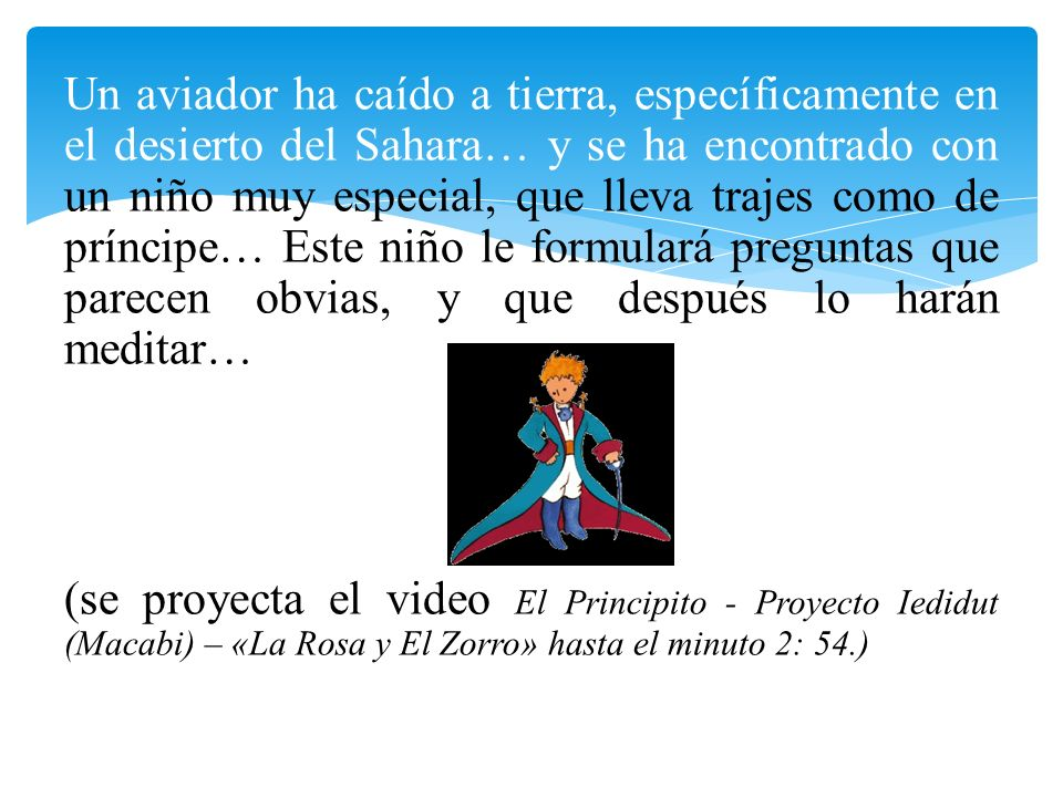 Un aviador ha caído a tierra, específicamente en el desierto del Sahara… y se ha encontrado con un niño muy especial, que lleva trajes como de príncipe… Este niño le formulará preguntas que parecen obvias, y que después lo harán meditar… (se proyecta el video El Principito - Proyecto Iedidut (Macabi) – «La Rosa y El Zorro» hasta el minuto 2: 54.)