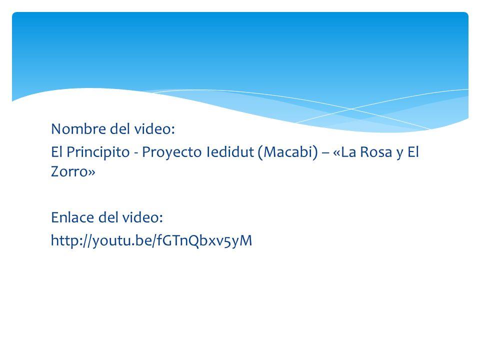 Nombre del video: El Principito - Proyecto Iedidut (Macabi) – «La Rosa y El Zorro» Enlace del video: