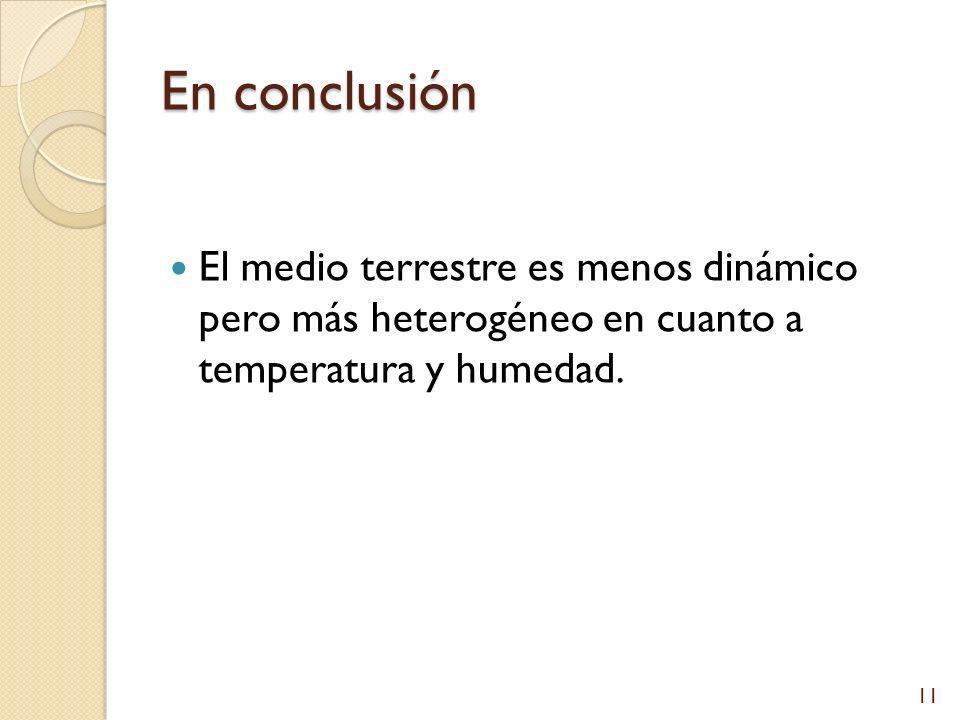 En conclusión El medio terrestre es menos dinámico pero más heterogéneo en cuanto a temperatura y humedad.