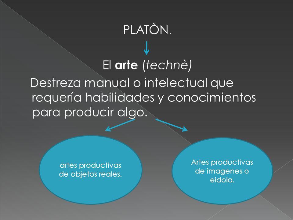 PLATÒN. El arte (technè) Destreza manual o intelectual que requería habilidades y conocimientos para producir algo.