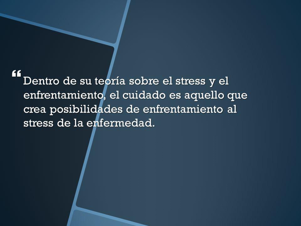 Dentro de su teoría sobre el stress y el enfrentamiento, el cuidado es aquello que crea posibilidades de enfrentamiento al stress de la enfermedad.