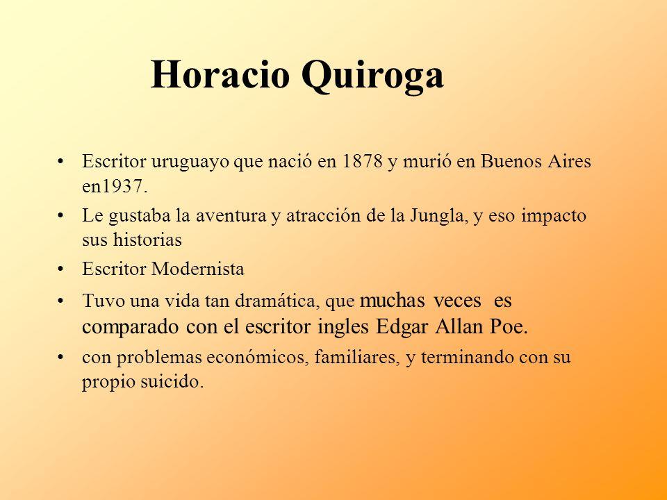 Horacio Quiroga Escritor uruguayo que nació en 1878 y murió en Buenos Aires en1937.