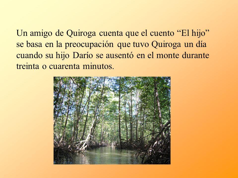 Un amigo de Quiroga cuenta que el cuento El hijo se basa en la preocupación que tuvo Quiroga un día cuando su hijo Darío se ausentó en el monte durante treinta o cuarenta minutos.