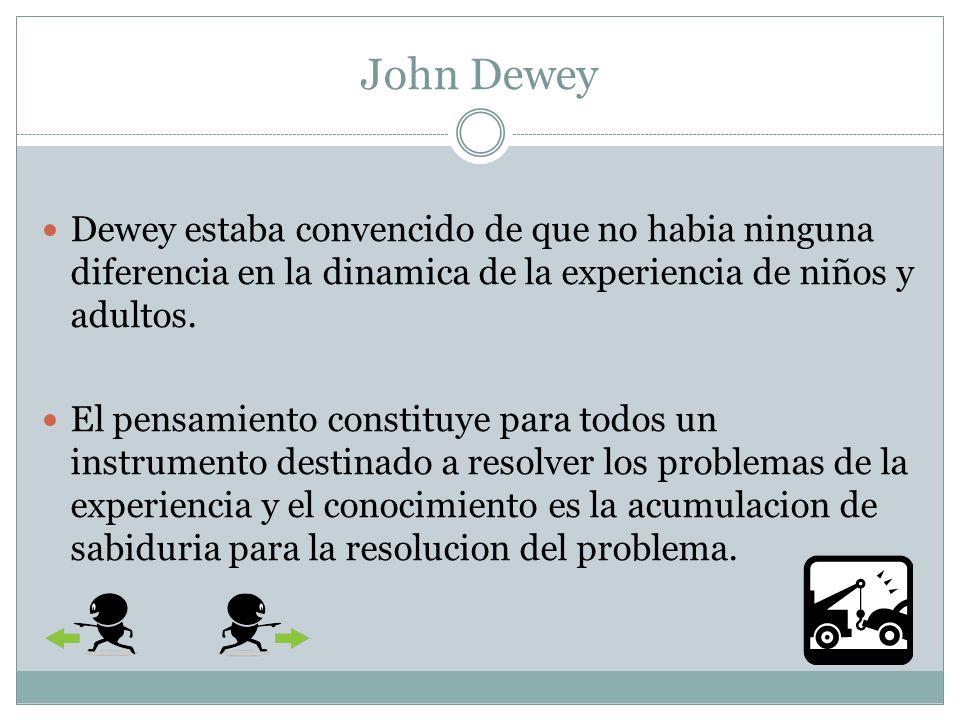 John Dewey Dewey estaba convencido de que no habia ninguna diferencia en la dinamica de la experiencia de niños y adultos.