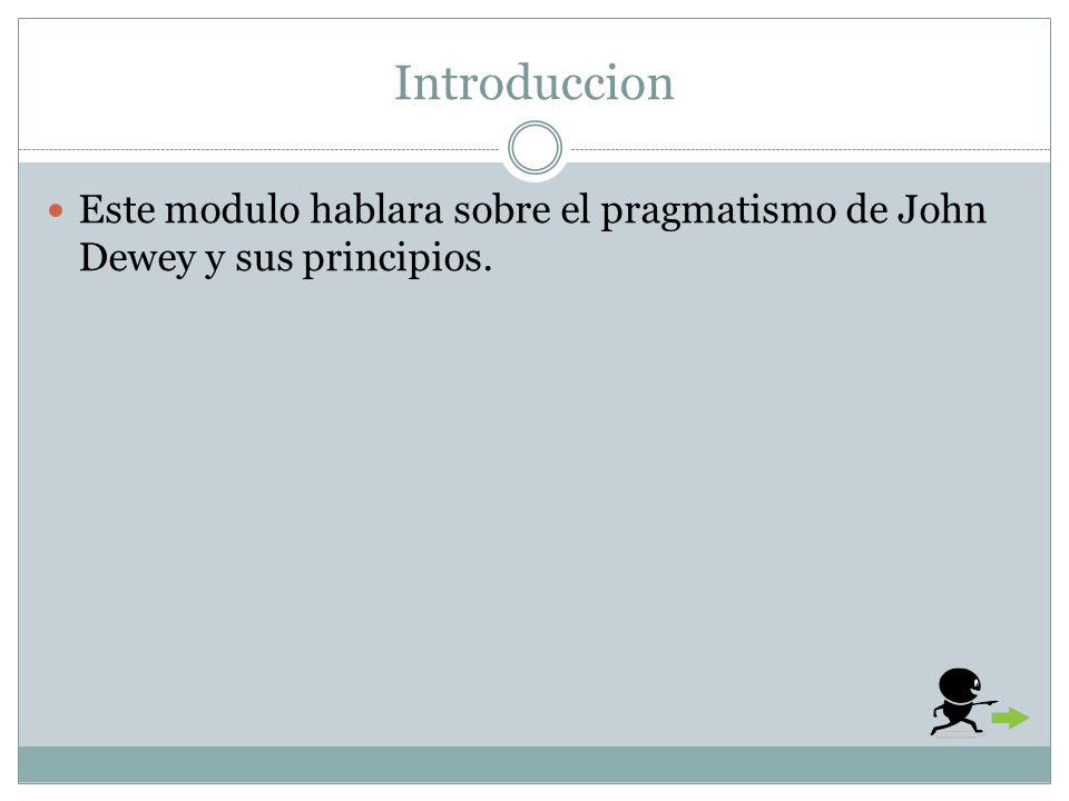 Introduccion Este modulo hablara sobre el pragmatismo de John Dewey y sus principios.