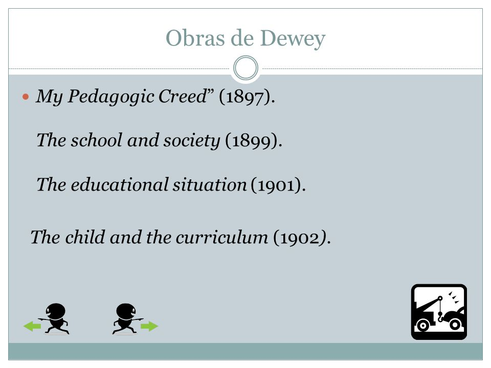 Obras de Dewey My Pedagogic Creed (1897). The school and society (1899). The educational situation (1901).