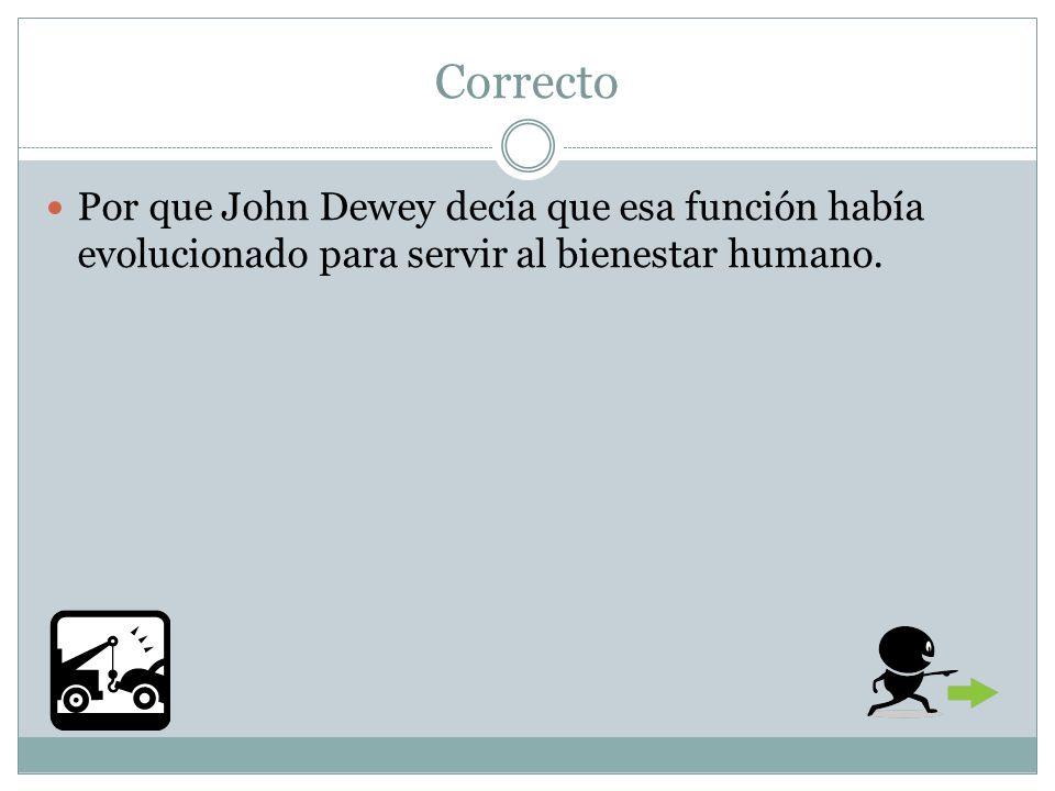 Correcto Por que John Dewey decía que esa función había evolucionado para servir al bienestar humano.